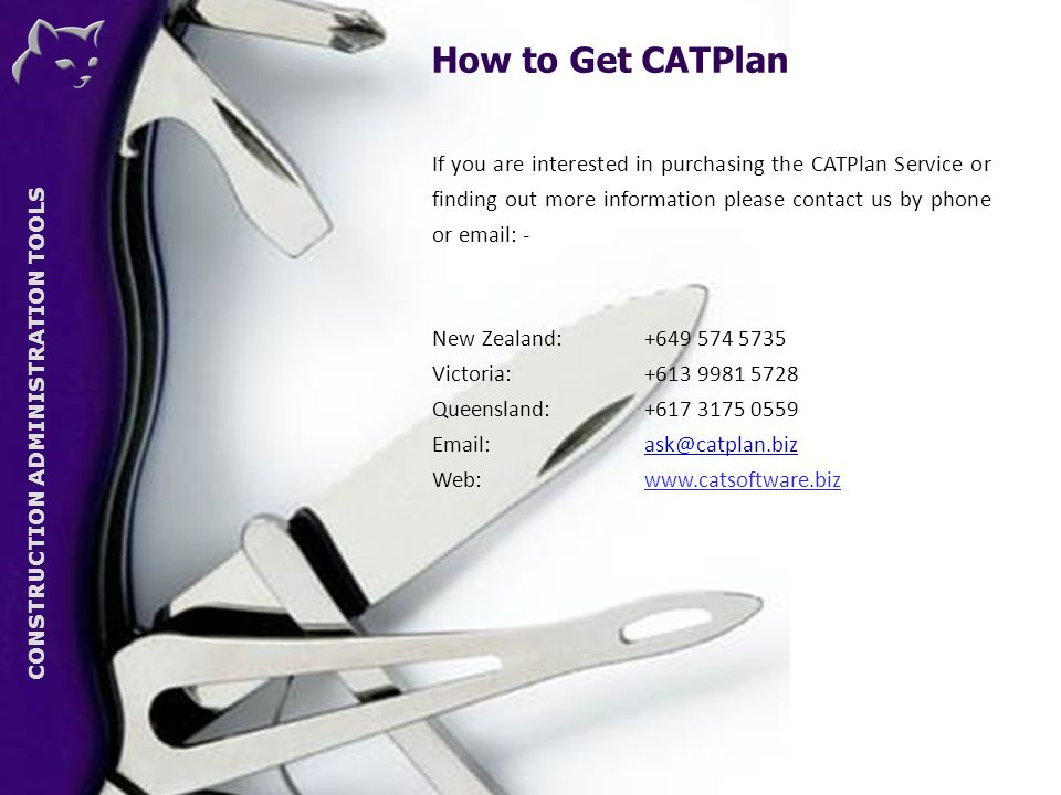 CONSTRUCTION ADMINISTRATION TOOLS If you are interested in purchasing the CATPlan Service or finding out more information please contact us by phone or email: - New Zealand: +649 574 5735 Victoria:+613 9981 5728 Queensland:+617 3175 0559 Email: ask@catplan.biz Web:www.catsoftware.biz CAT How to Get CATPlan