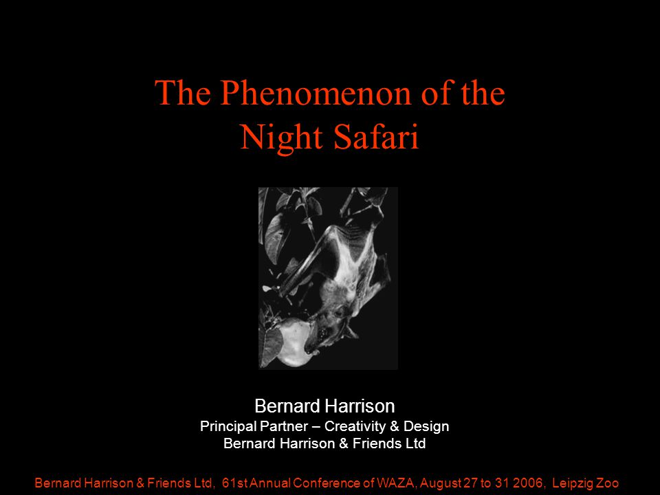 Bernard Harrison & Friends Ltd, 61st Annual Conference of WAZA, August 27 to 31 2006, Leipzig Zoo The Phenomenon of the Night Safari Bernard Harrison Principal Partner – Creativity & Design Bernard Harrison & Friends Ltd