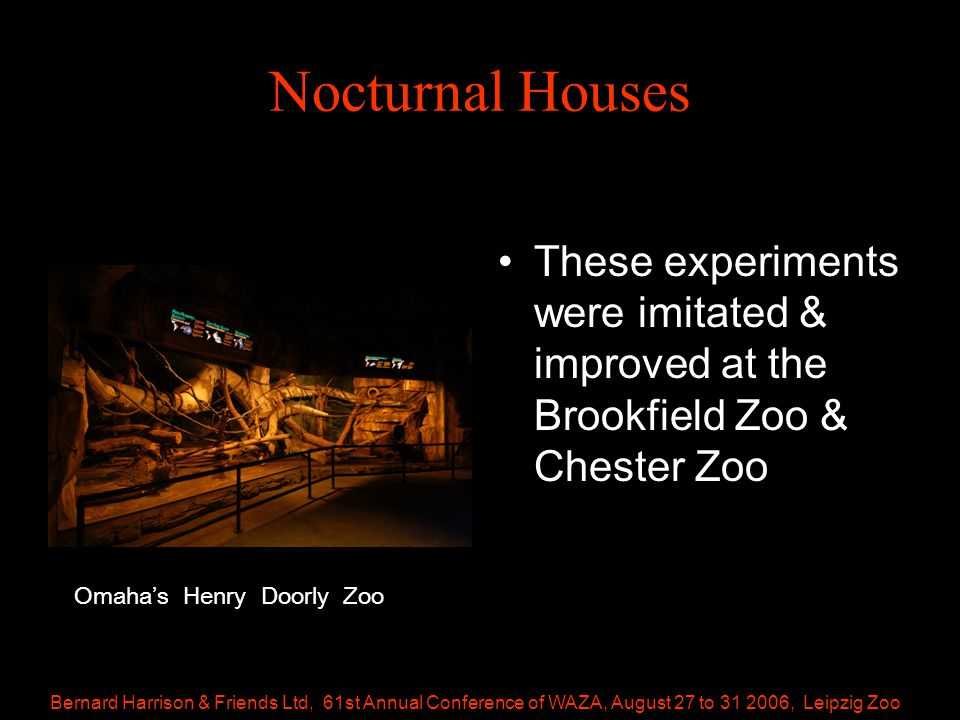 Bernard Harrison & Friends Ltd, 61st Annual Conference of WAZA, August 27 to 31 2006, Leipzig Zoo Nocturnal Houses These experiments were imitated & improved at the Brookfield Zoo & Chester Zoo Omaha's Henry Doorly Zoo