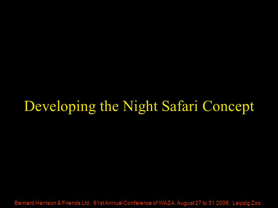 Bernard Harrison & Friends Ltd, 61st Annual Conference of WAZA, August 27 to 31 2006, Leipzig Zoo Developing the Night Safari Concept