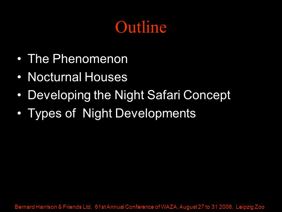 Bernard Harrison & Friends Ltd, 61st Annual Conference of WAZA, August 27 to 31 2006, Leipzig Zoo Outline The Phenomenon Nocturnal Houses Developing the Night Safari Concept Types of Night Developments