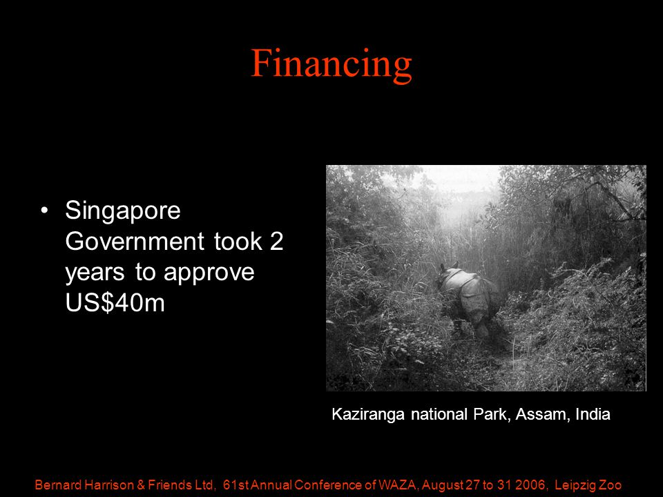 Bernard Harrison & Friends Ltd, 61st Annual Conference of WAZA, August 27 to 31 2006, Leipzig Zoo Financing Singapore Government took 2 years to approve US$40m Kaziranga national Park, Assam, India