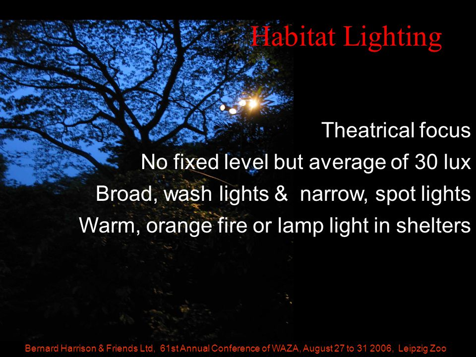 Bernard Harrison & Friends Ltd, 61st Annual Conference of WAZA, August 27 to 31 2006, Leipzig Zoo Habitat Lighting Theatrical focus No fixed level but average of 30 lux Broad, wash lights & narrow, spot lights Warm, orange fire or lamp light in shelters