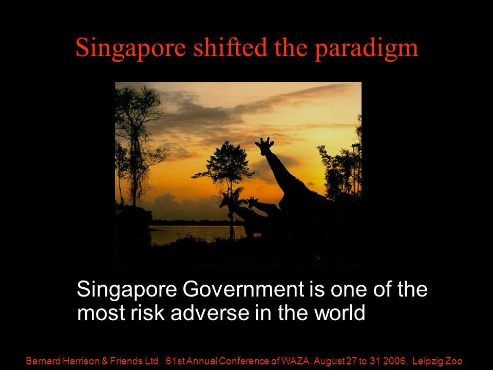 Bernard Harrison & Friends Ltd, 61st Annual Conference of WAZA, August 27 to 31 2006, Leipzig Zoo Singapore shifted the paradigm Singapore Government is one of the most risk adverse in the world