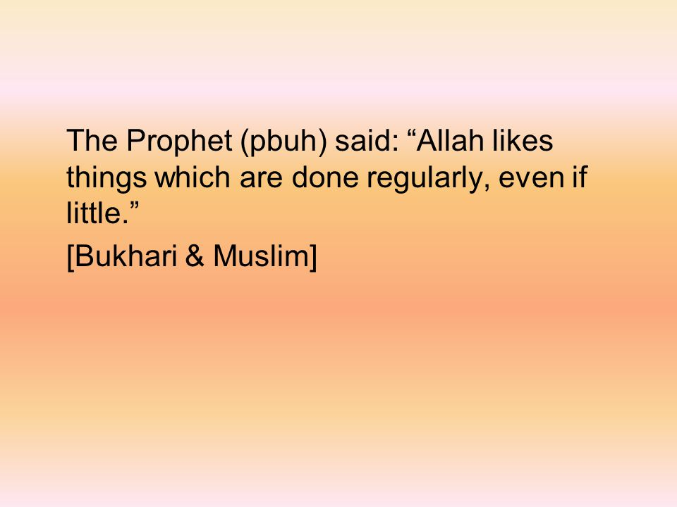 The Prophet (pbuh) said: Allah likes things which are done regularly, even if little. [Bukhari & Muslim]