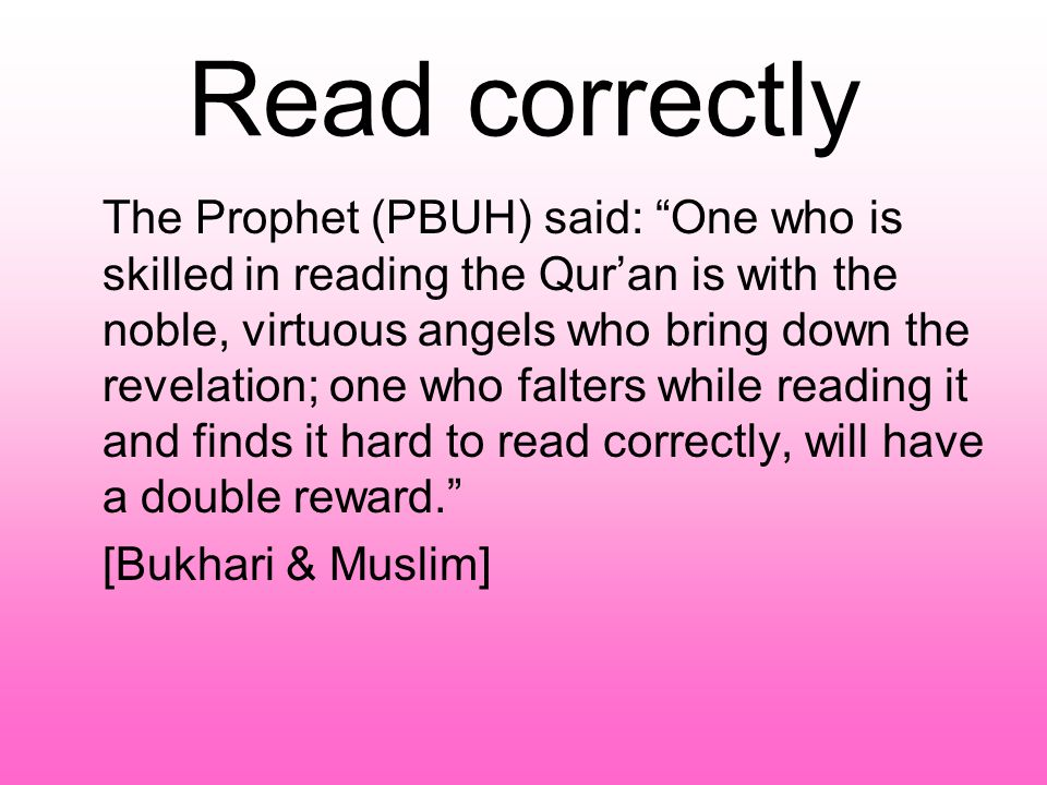 The Prophet (PBUH) said: One who is skilled in reading the Qur'an is with the noble, virtuous angels who bring down the revelation; one who falters while reading it and finds it hard to read correctly, will have a double reward. [Bukhari & Muslim]