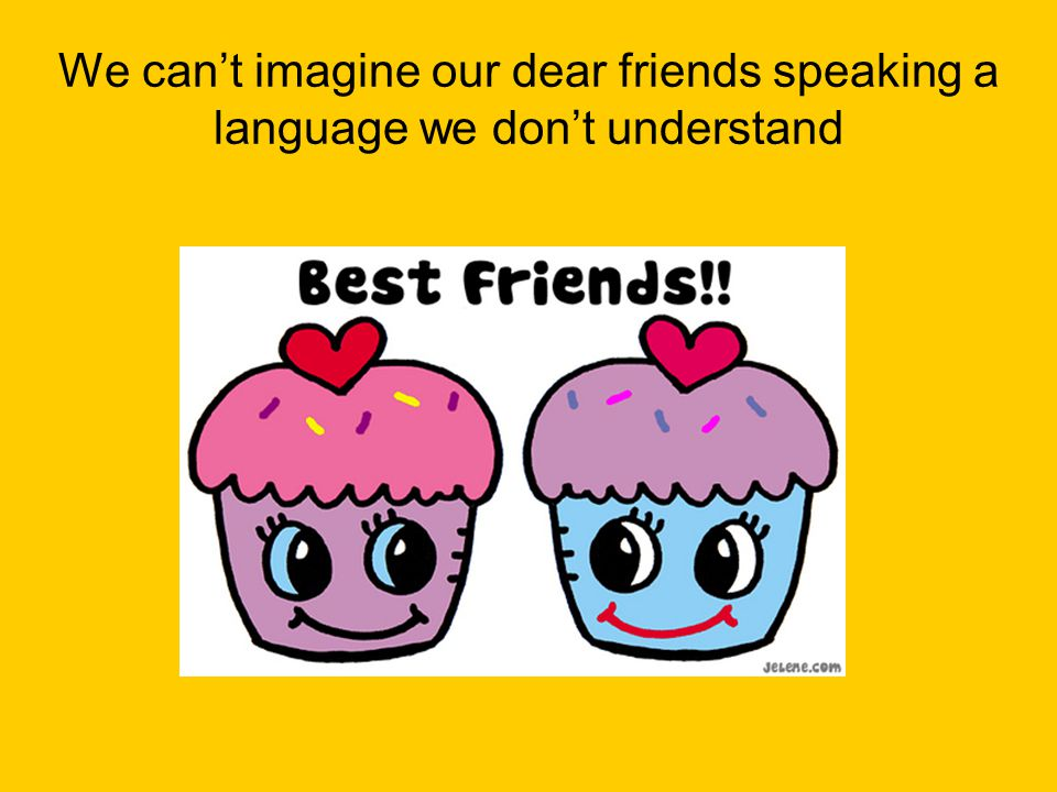 We can't imagine our dear friends speaking a language we don't understand