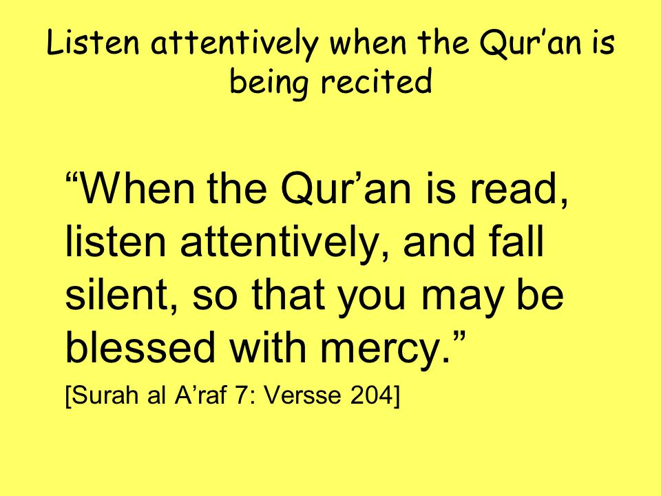 Listen attentively when the Qur'an is being recited When the Qur'an is read, listen attentively, and fall silent, so that you may be blessed with mercy. [Surah al A'raf 7: Versse 204]