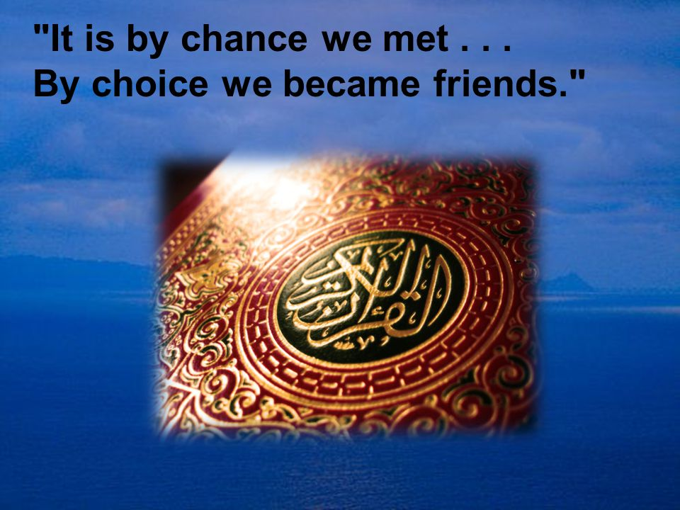 It is by chance we met... By choice we became friends.