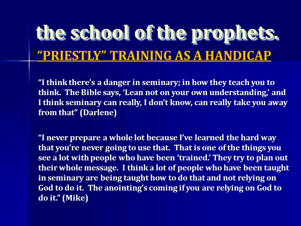 the school of the prophets. I think there's a danger in seminary; in how they teach you to think.