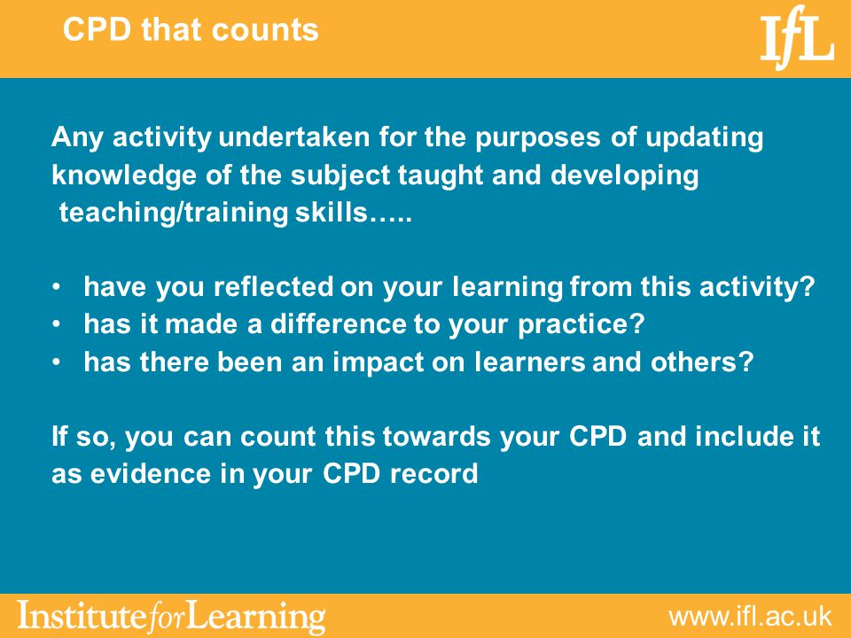 CPD that counts Any activity undertaken for the purposes of updating knowledge of the subject taught and developing teaching/training skills…..