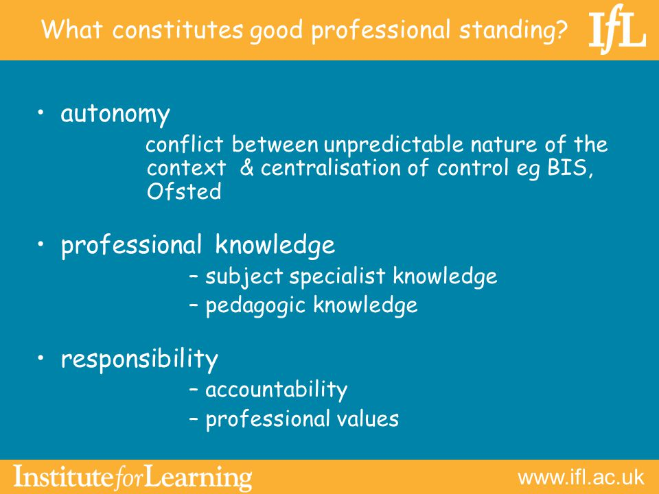 autonomy conflict between unpredictable nature of the context & centralisation of control eg BIS, Ofsted professional knowledge –subject specialist knowledge –pedagogic knowledge responsibility –accountability –professional values What constitutes good professional standing