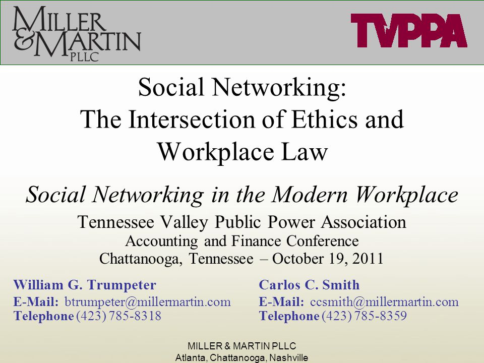 MILLER & MARTIN PLLC Atlanta, Chattanooga, Nashville Social Networking: The Intersection of Ethics and Workplace Law Social Networking in the Modern Workplace Tennessee Valley Public Power Association Accounting and Finance Conference Chattanooga, Tennessee – October 19, 2011 William G.