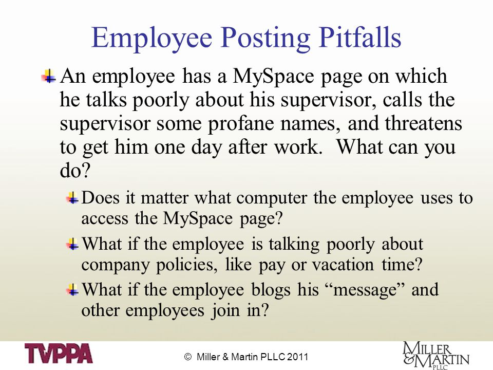 © Miller & Martin PLLC 2011 Employee Posting Pitfalls An employee has a MySpace page on which he talks poorly about his supervisor, calls the supervisor some profane names, and threatens to get him one day after work.