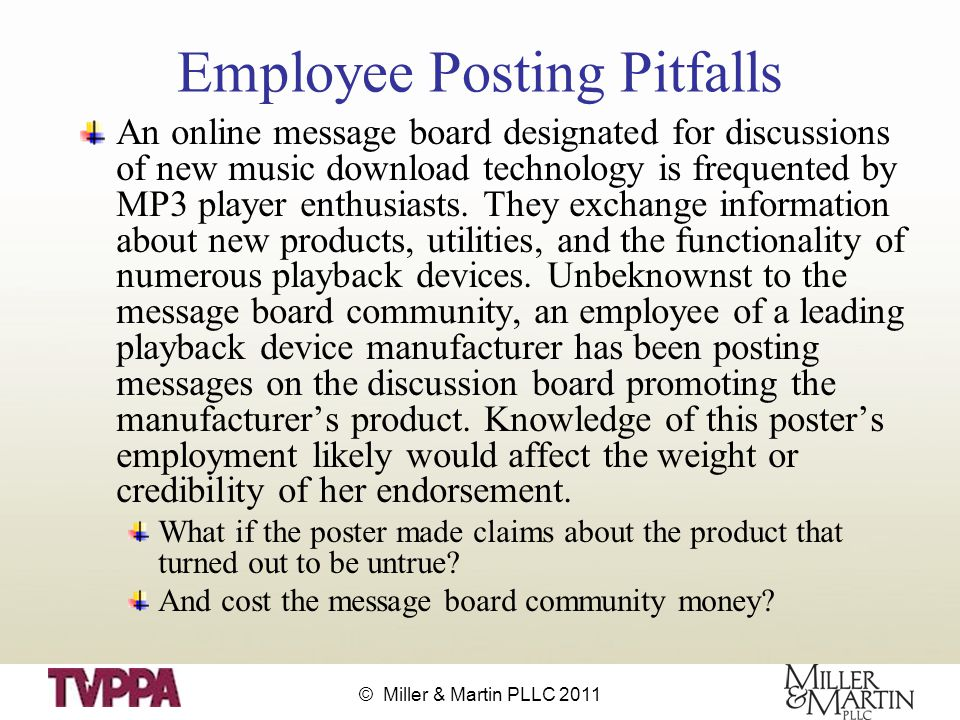 © Miller & Martin PLLC 2011 Employee Posting Pitfalls An online message board designated for discussions of new music download technology is frequented by MP3 player enthusiasts.