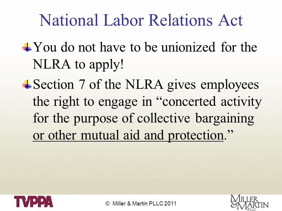 © Miller & Martin PLLC 2011 National Labor Relations Act You do not have to be unionized for the NLRA to apply.