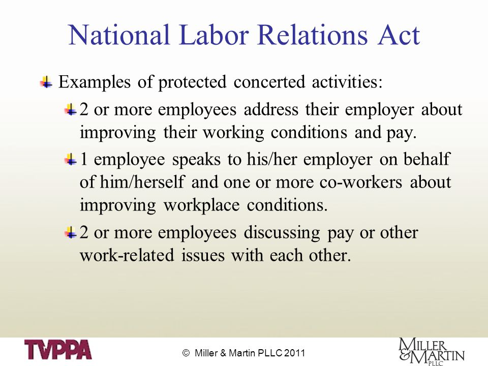 © Miller & Martin PLLC 2011 National Labor Relations Act Examples of protected concerted activities: 2 or more employees address their employer about improving their working conditions and pay.