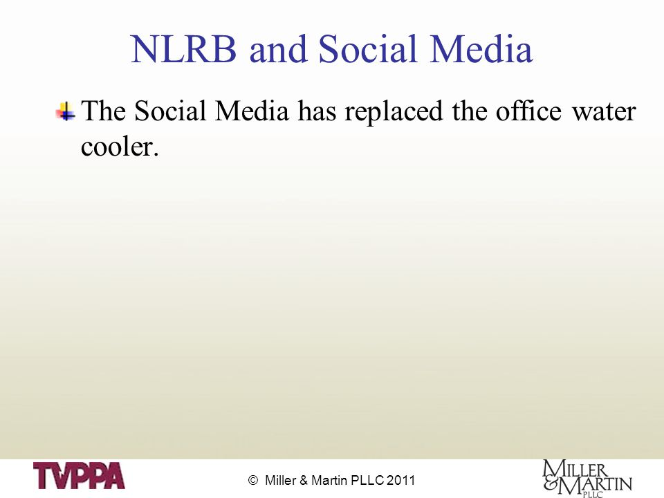© Miller & Martin PLLC 2011 NLRB and Social Media The Social Media has replaced the office water cooler.