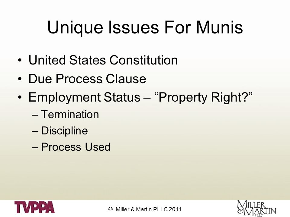 © Miller & Martin PLLC 2011 Unique Issues For Munis United States Constitution Due Process Clause Employment Status – Property Right –Termination –Discipline –Process Used