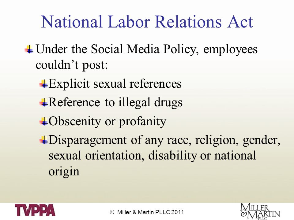 © Miller & Martin PLLC 2011 National Labor Relations Act Under the Social Media Policy, employees couldn't post: Explicit sexual references Reference to illegal drugs Obscenity or profanity Disparagement of any race, religion, gender, sexual orientation, disability or national origin