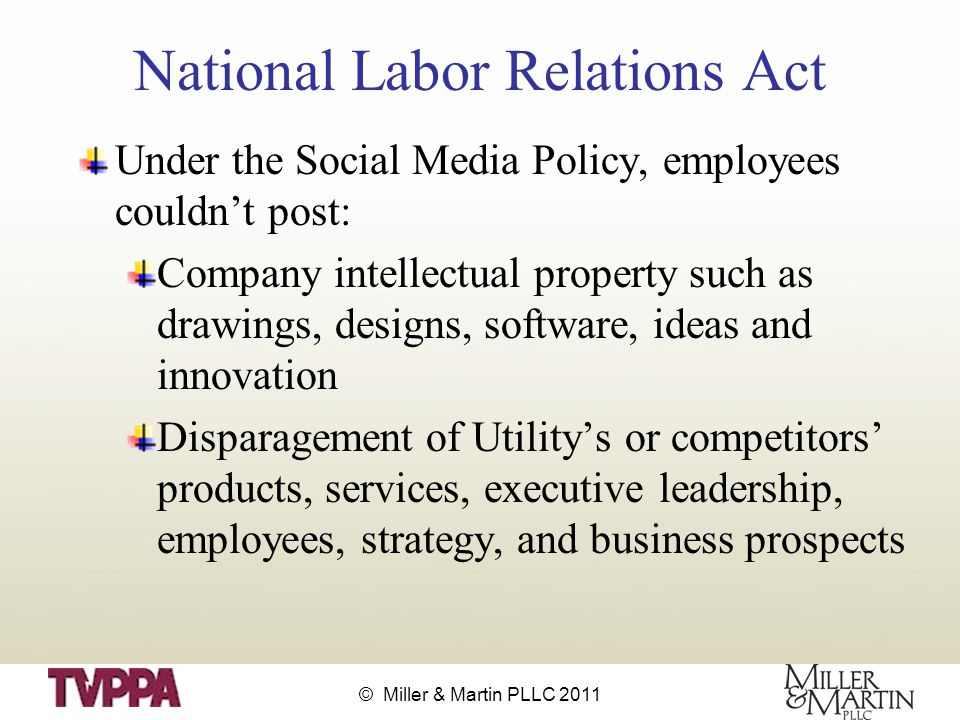 © Miller & Martin PLLC 2011 National Labor Relations Act Under the Social Media Policy, employees couldn't post: Company intellectual property such as drawings, designs, software, ideas and innovation Disparagement of Utility's or competitors' products, services, executive leadership, employees, strategy, and business prospects