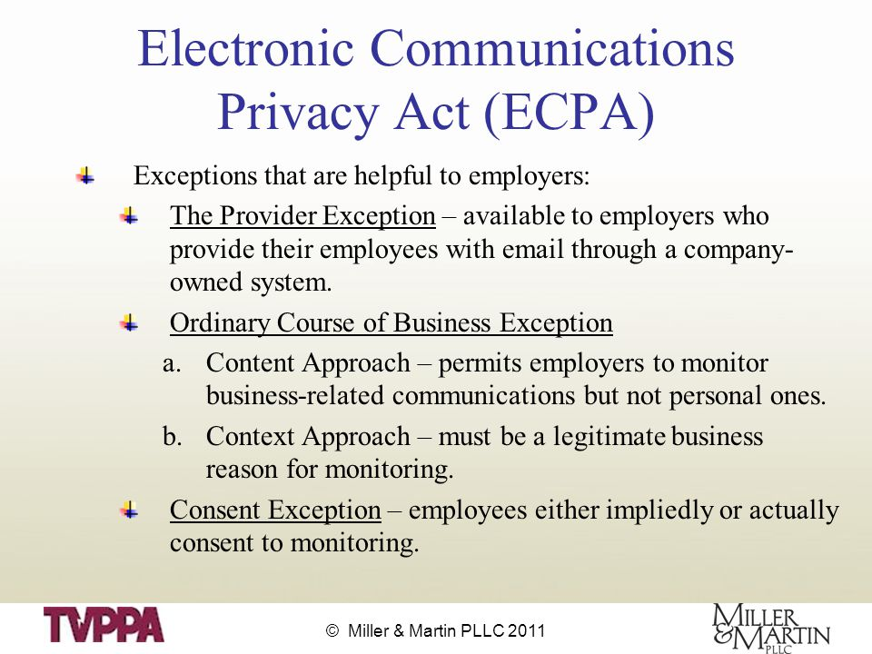 © Miller & Martin PLLC 2011 Electronic Communications Privacy Act (ECPA) Exceptions that are helpful to employers: The Provider Exception – available to employers who provide their employees with email through a company- owned system.
