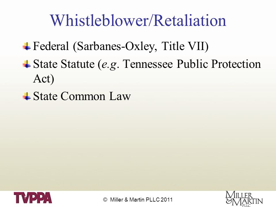© Miller & Martin PLLC 2011 Whistleblower/Retaliation Federal (Sarbanes-Oxley, Title VII) State Statute (e.g.