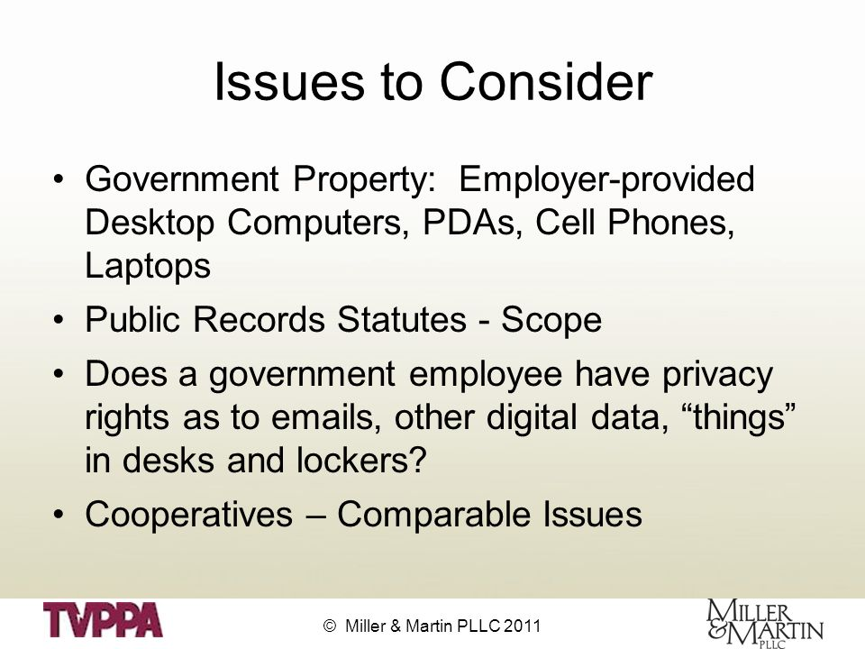 © Miller & Martin PLLC 2011 Issues to Consider Government Property: Employer-provided Desktop Computers, PDAs, Cell Phones, Laptops Public Records Statutes - Scope Does a government employee have privacy rights as to emails, other digital data, things in desks and lockers.