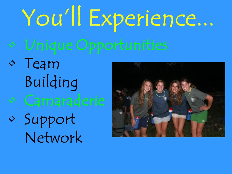 You'll Experience... Unique Opportunities Team Building Camaraderie Support Network