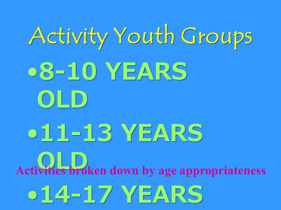 8-10 YEARS OLD8-10 YEARS OLD 11-13 YEARS OLD11-13 YEARS OLD 14-17 YEARS OLD14-17 YEARS OLD Activities broken down by age appropriateness Activity Youth Groups