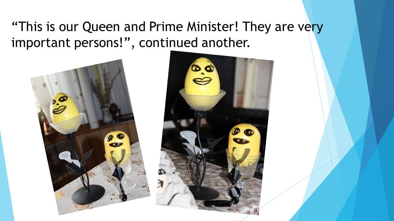 This is our Queen and Prime Minister! They are very important persons! , continued another.