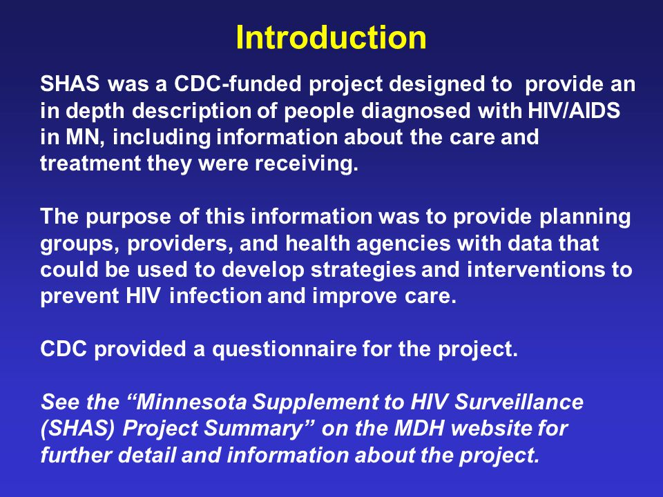 Introduction SHAS was a CDC-funded project designed to provide an in depth description of people diagnosed with HIV/AIDS in MN, including information about the care and treatment they were receiving.