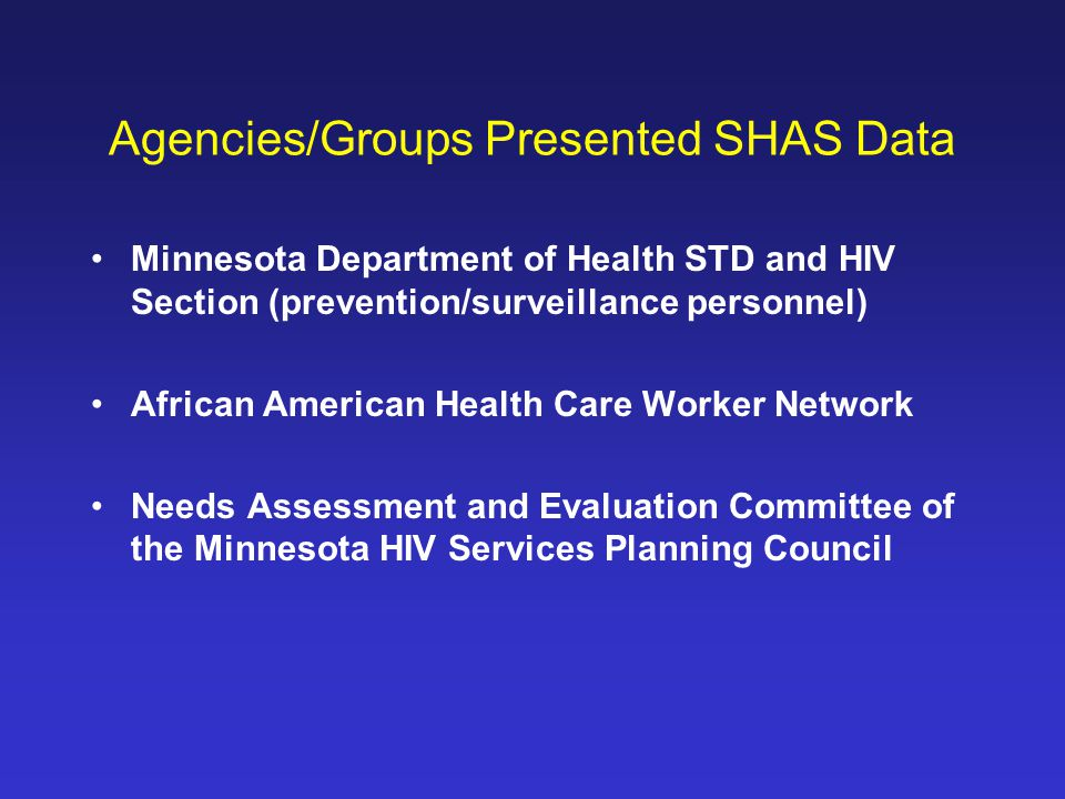 Agencies/Groups Presented SHAS Data Minnesota Department of Health STD and HIV Section (prevention/surveillance personnel) African American Health Care Worker Network Needs Assessment and Evaluation Committee of the Minnesota HIV Services Planning Council