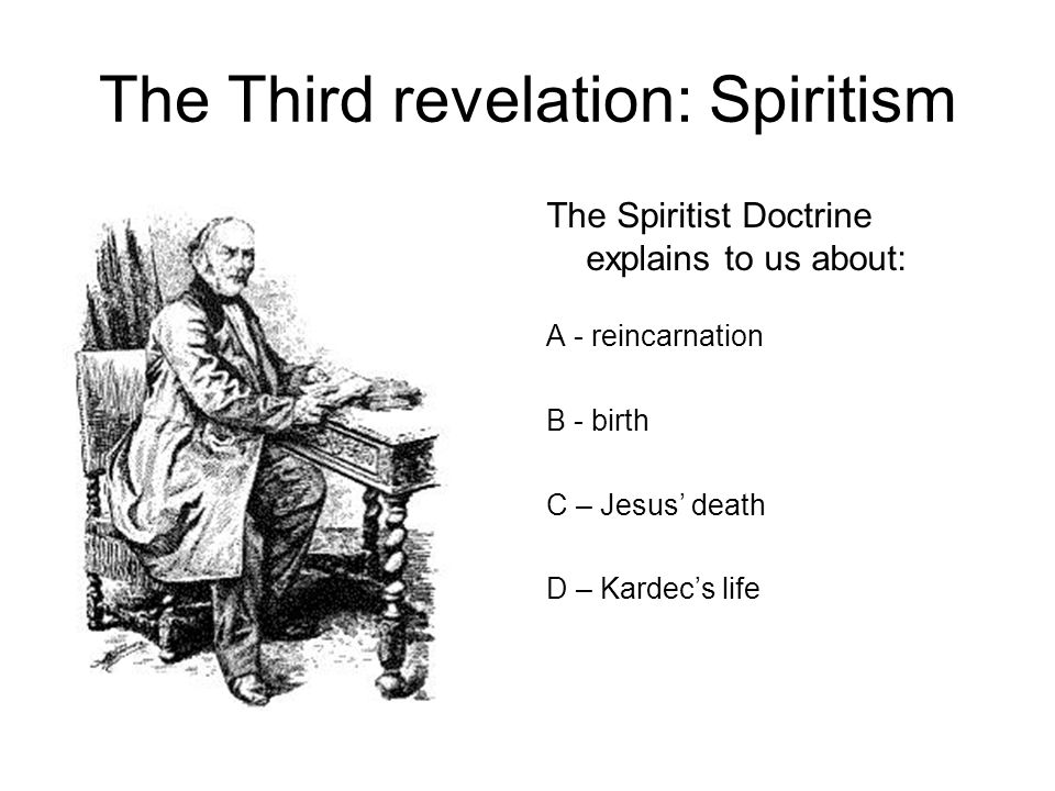 The Third revelation: Spiritism The Spiritist Doctrine explains to us about: A - reincarnation B - birth C – Jesus' death D – Kardec's life