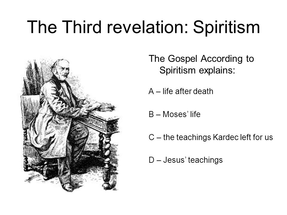 The Third revelation: Spiritism The Gospel According to Spiritism explains: A – life after death B – Moses' life C – the teachings Kardec left for us D – Jesus' teachings