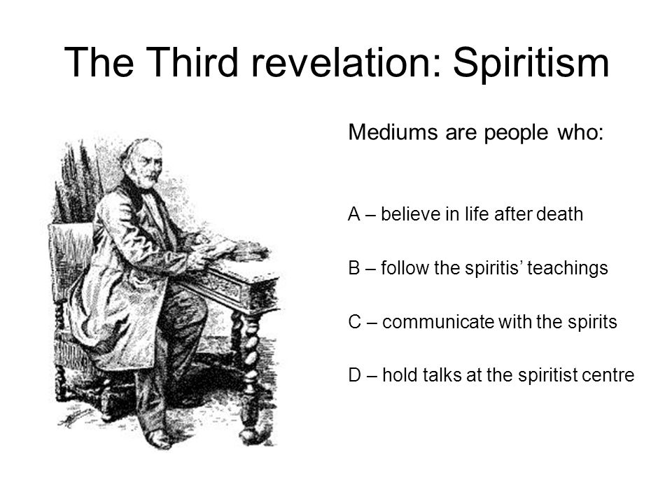 The Third revelation: Spiritism A – believe in life after death B – follow the spiritis' teachings C – communicate with the spirits D – hold talks at the spiritist centre Mediums are people who:
