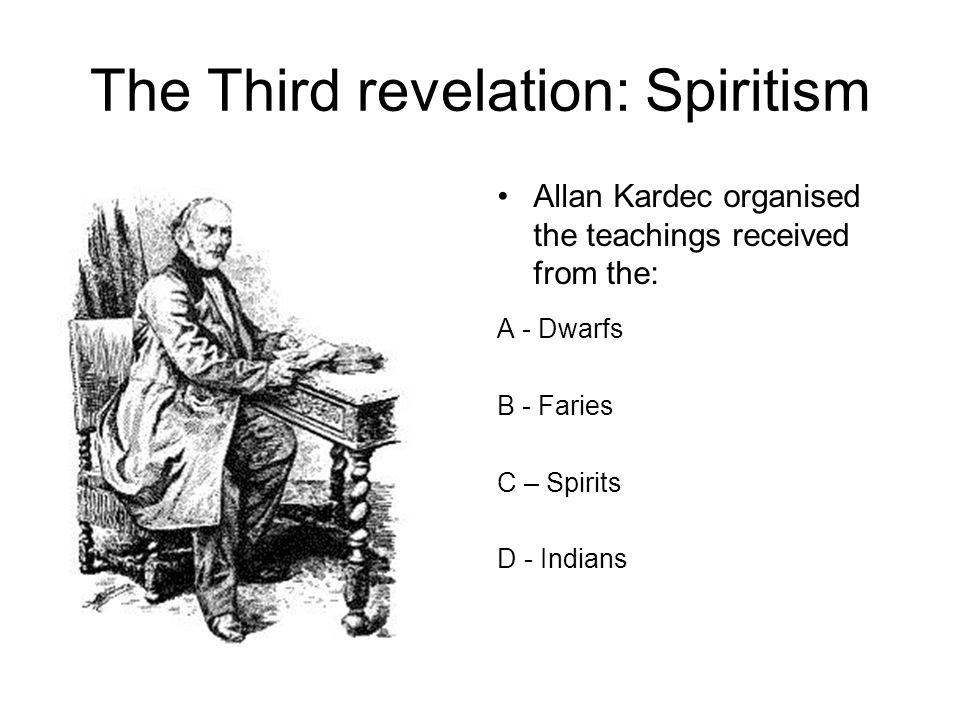 The Third revelation: Spiritism Allan Kardec organised the teachings received from the: A - Dwarfs B - Faries C – Spirits D - Indians