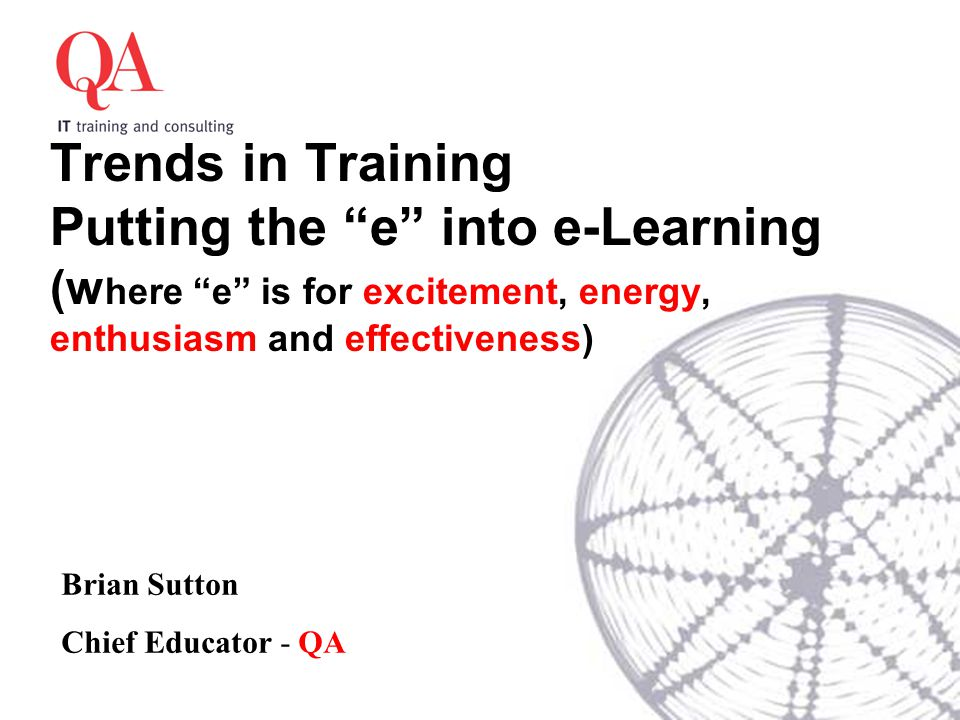 Trends in Training Putting the e into e-Learning (w here e is for excitement, energy, enthusiasm and effectiveness) Brian Sutton Chief Educator - QA