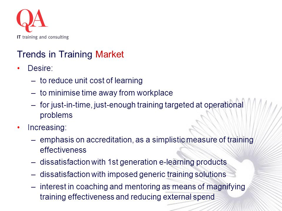 Trends in Training Market Desire: –to reduce unit cost of learning –to minimise time away from workplace –for just-in-time, just-enough training targeted at operational problems Increasing: –emphasis on accreditation, as a simplistic measure of training effectiveness –dissatisfaction with 1st generation e-learning products –dissatisfaction with imposed generic training solutions –interest in coaching and mentoring as means of magnifying training effectiveness and reducing external spend