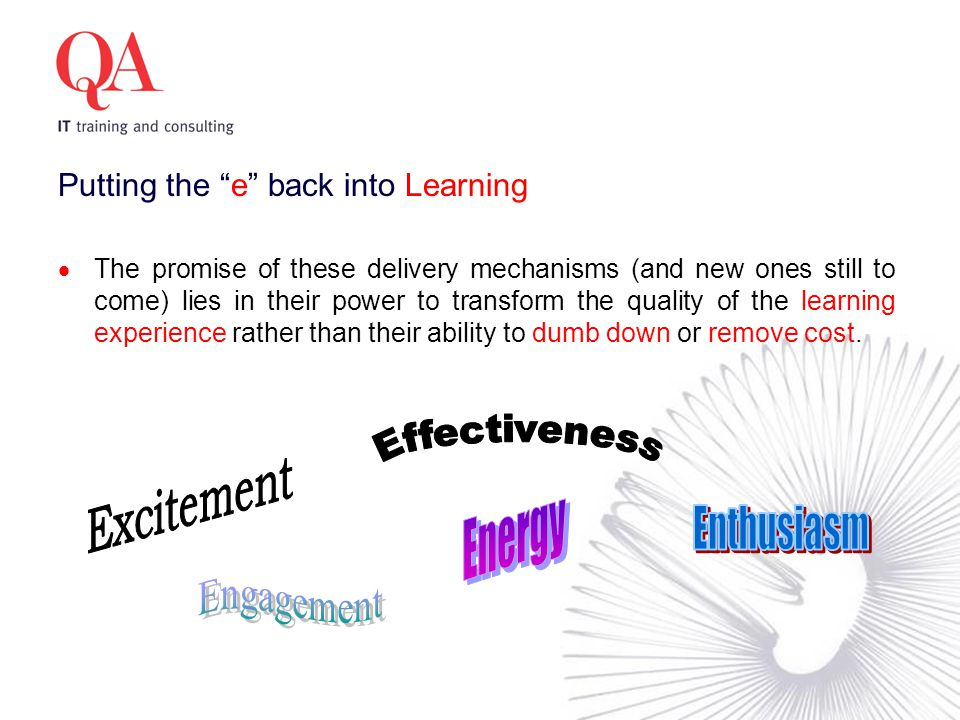 Putting the e back into Learning  The promise of these delivery mechanisms (and new ones still to come) lies in their power to transform the quality of the learning experience rather than their ability to dumb down or remove cost.