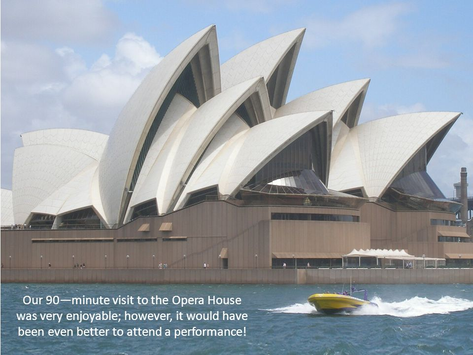 Our 90—minute visit to the Opera House was very enjoyable; however, it would have been even better to attend a performance!
