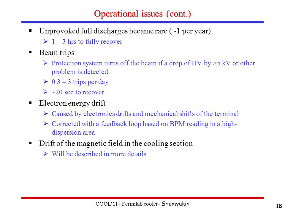 Operational issues (cont.)  Unprovoked full discharges became rare (~1 per year)  1 – 3 hrs to fully recover  Beam trips  Protection system turns off the beam if a drop of HV by >5 kV or other problem is detected  0.3 – 3 trips per day  ~20 sec to recover  Electron energy drift  Caused by electronics drifts and mechanical shifts of the terminal  Corrected with a feedback loop based on BPM reading in a high- dispersion area  Drift of the magnetic field in the cooling section  Will be described in more details COOL'11 - Fermilab cooler - Shemyakin 18