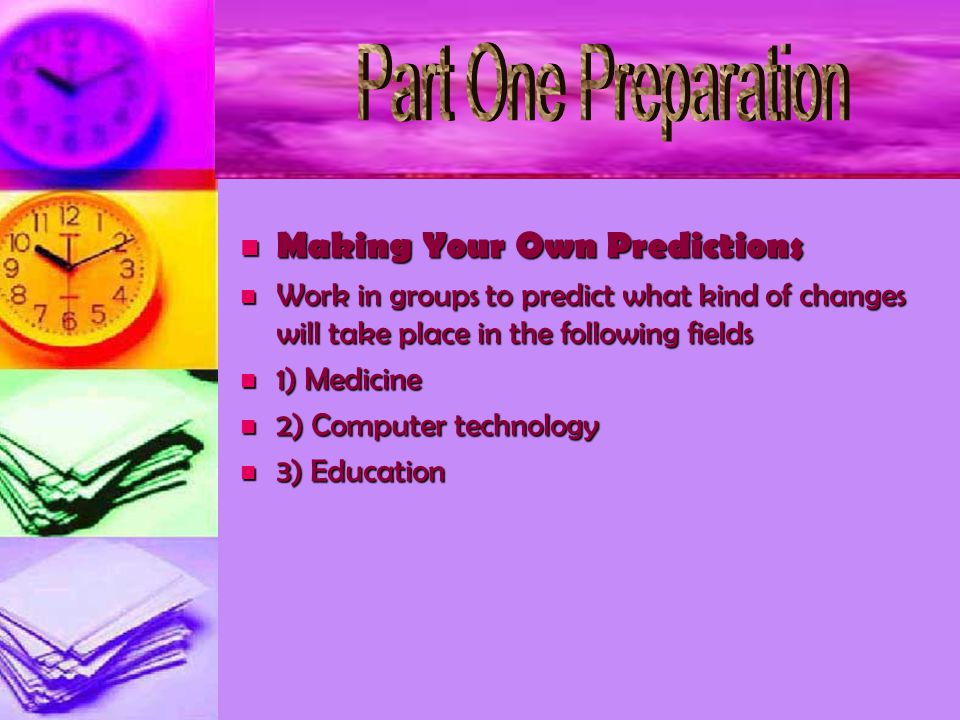 Making Your Own Predictions Making Your Own Predictions Work in groups to predict what kind of changes will take place in the following fields Work in groups to predict what kind of changes will take place in the following fields 1) Medicine 1) Medicine 2) Computer technology 2) Computer technology 3) Education 3) Education