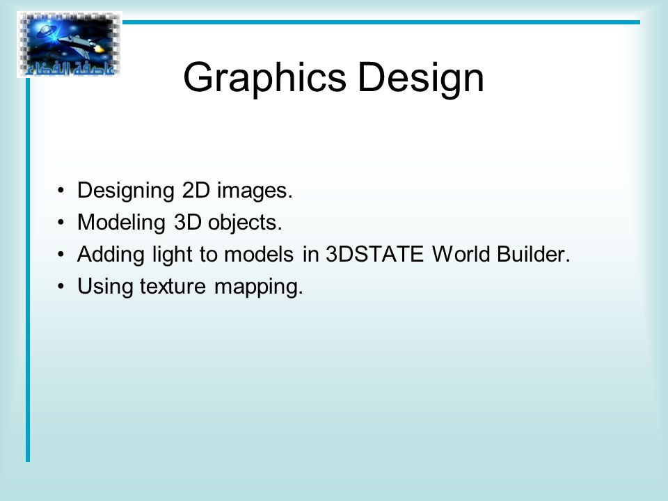 Graphics Design Designing 2D images. Modeling 3D objects.