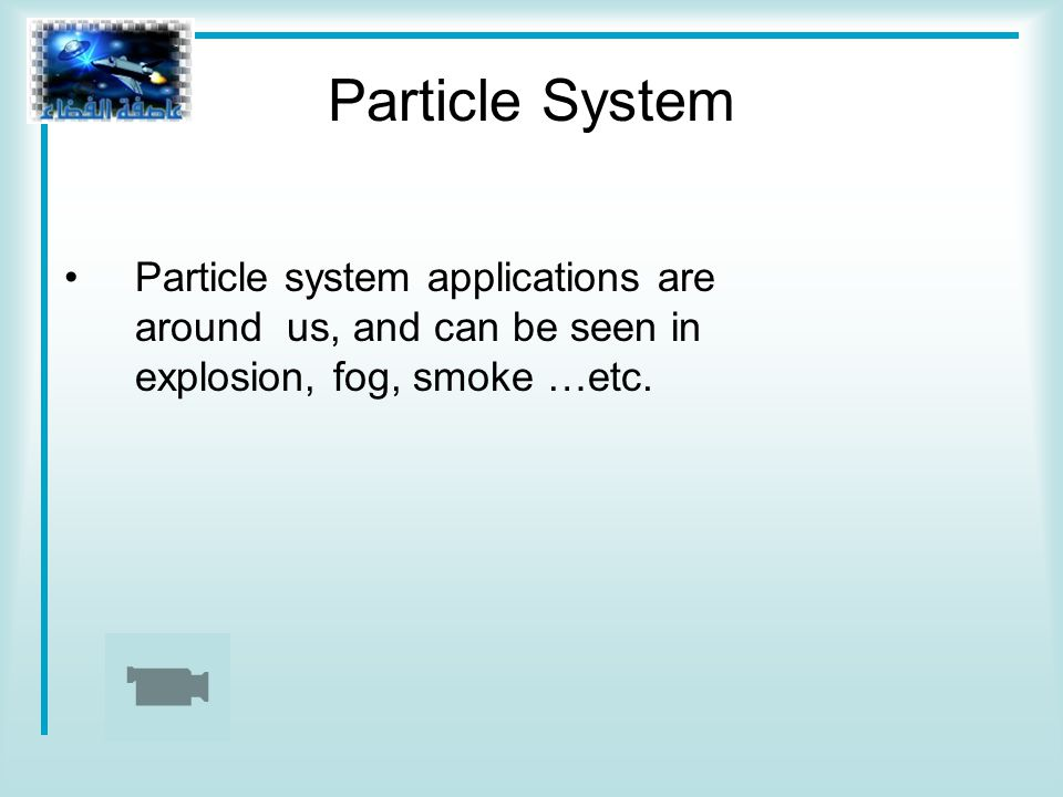 Particle System Particle system applications are around us, and can be seen in explosion, fog, smoke …etc.