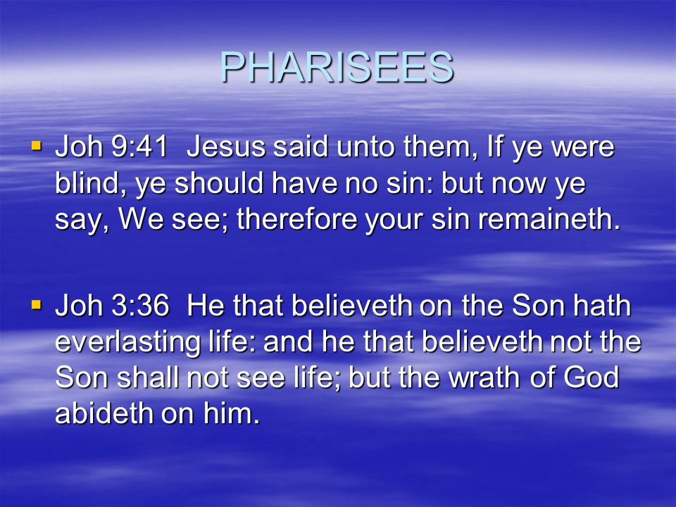 PHARISEES  Joh 9:41 Jesus said unto them, If ye were blind, ye should have no sin: but now ye say, We see; therefore your sin remaineth.