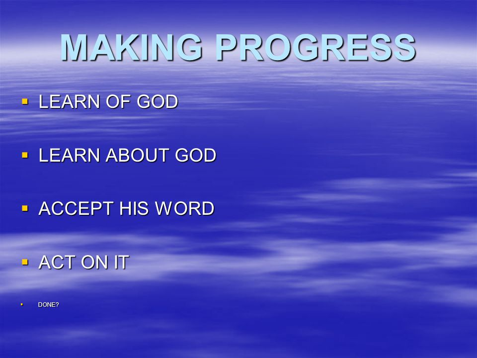 MAKING PROGRESS  LEARN OF GOD  LEARN ABOUT GOD  ACCEPT HIS WORD  ACT ON IT  DONE