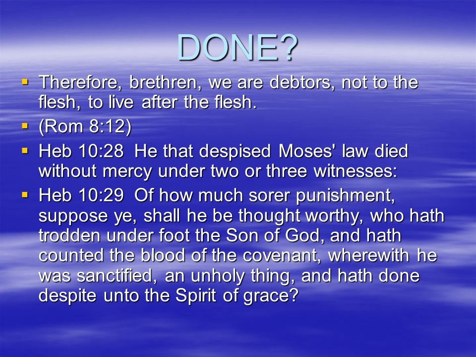 DONE.  Therefore, brethren, we are debtors, not to the flesh, to live after the flesh.