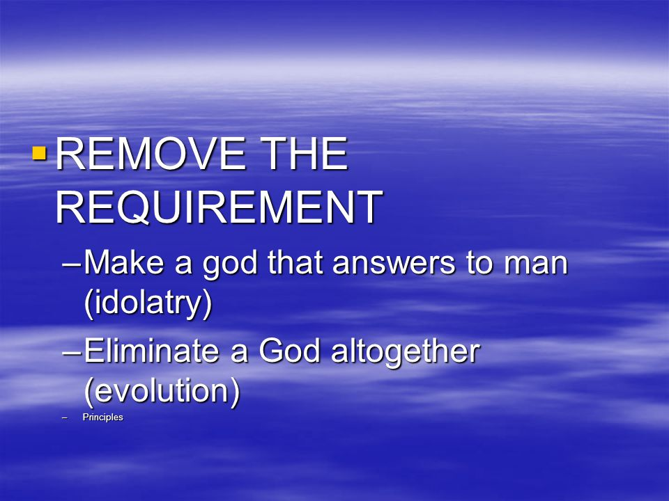  REMOVE THE REQUIREMENT –Make a god that answers to man (idolatry) –Eliminate a God altogether (evolution) –Principles