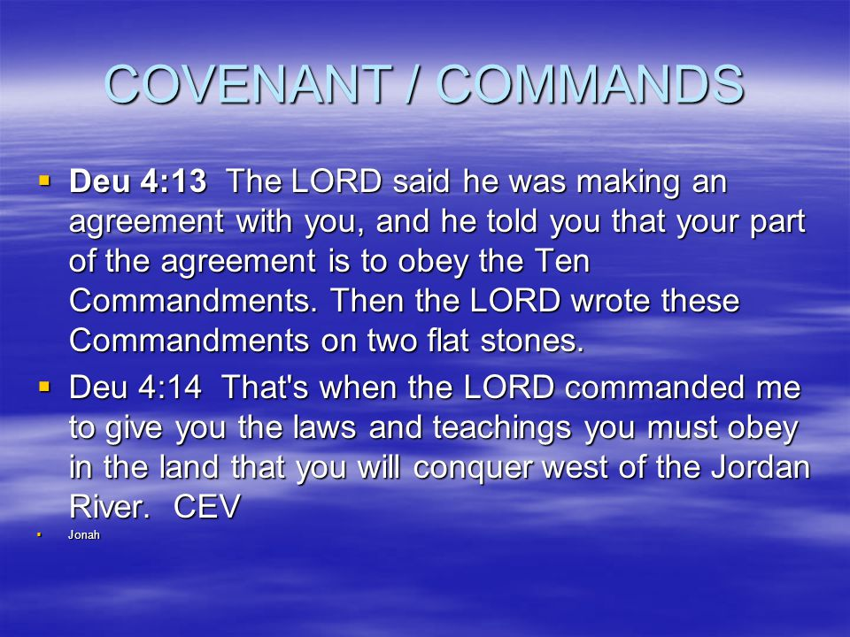 COVENANT / COMMANDS  Deu 4:13 The LORD said he was making an agreement with you, and he told you that your part of the agreement is to obey the Ten Commandments.